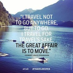 """""""I travel not to go anywhere, but to go. I travel for travel's sake. The great affair is to move."""" - Rober Louis Stevenson"""