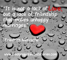 """It is not a lack of love, but a lack of friendship that makes unhappy marriages."""" ~ FriedrichNietzsche"""