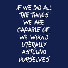 If we did all the things we are capable of, we would literally astound ourselves. #Motivation, #Hope, #Champion.