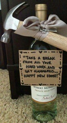 """Most of my clients would LOVE this :L):) House warming gift idea.a hammer and a bottle of wine. This is a cute, funny idea. Write """"Take a break from all the hard work and get Hammered.Happy New Home! Creative Gifts, Cool Gifts, Best Gifts, Cheap Gifts, Cheap Gift Baskets, Unique Gifts, Happy New Home, New Home Gifts, New Home Presents"""