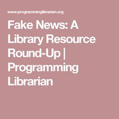 Fake News: A Library Resource Round-Up | Programming Librarian