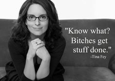 Know what? Bitches get stuff done. - Tina Frey