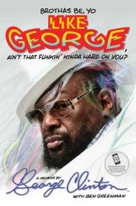 Brothas Be, Yo Like George, Ain't That Funkin' Kinda Hard on You?: A Memoir by George Clinton, Ben Greenman