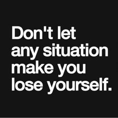 Don't let any situation make you lose yourself.