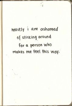 """""""Mostly I am ashamed of sticking around for a person who makes me feel this way."""""""