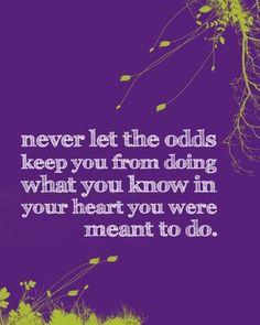 Nunca deje que las probabilidades no le permitan hacer lo que usted sabe en su corazón que estaba destinado a hacer....ufff me parece que ya cometí el error!!
