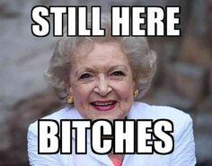 """Still Here B*tches."" — Betty White"