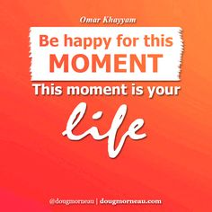 """""""Be happy for this moment. This moment is your life"""". ~ Omar Khayyam  I hope you enjoy the Quotes. I'd encourage you to share them, repost them, and comment. After all, social media is about being social which implies a dialogue, not a one sided conversation. Make it a great day - """"YOU Were Created for Greatness, Claim It!"""" Doug Morneau - #fitCEO #motivation #leadership"""
