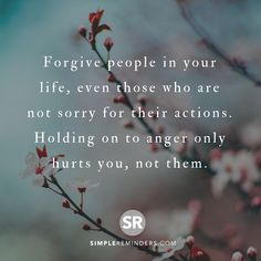 Forgive people in your life, even those who are not sorry for their actions. Holding on to anger only hurts you, not them.  @Mysimplereminders @BryantMcGill @JenniYoungMcGill #SimpleReminders #quotes #forgive #people #life sorry #action #anger #hurt #selfhelp