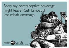 Sorry my contraceptive coverage might leave Rush Limbaugh less rehab coverage.