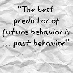 """the best predictor of future behavior... Is past behavior"""
