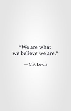 """""""We are what we believe we are."""" ― C.S. Lewis"""