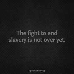 There are more slaves in the world today than at any other time in human history. Educate yourself and then engage in the fight.