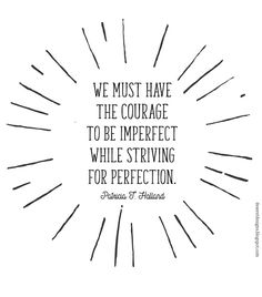 We must have the courage to be imperfect while striving for perfection…