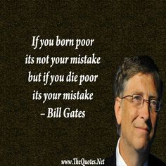 If you born poor it's not your mistake but if you die poor its your mistake.  – Bill Gates #quote