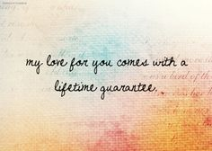 Lifetime guarantee my love. You will never have to question it Daisy, my love and heart is yours, and will always be yours. Cute Love Quotes, Love Quotes For Him, Quotes To Live By, Eternal Love Quotes, Top Quotes, Amazing Quotes, Love Of My Life, In This World, Romance