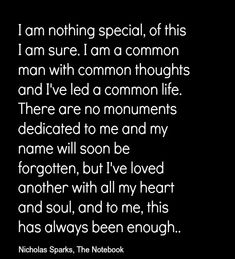 I am nothing special, of this I am sure. I am a common man with common thoughts and I`ve led a common life. There are no monuments dedicated to me and my name will soon be forgotten, but I`ve loved another with all my heart and soul, and to me, this has always been enough. ~ The Notebook