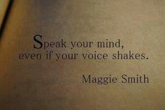 Speak your mind, even if your voice shakes. It takes deep personal strength to be a creator of a blog, sharing your opinion with hundreds of thousands of strangers....their feedback is not always kind.