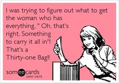 I was trying to figure out what to get the woman who has everything, ' Oh, that's right, Something to carry it all in'! That's a Thirty-one Bag!!