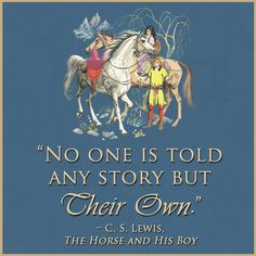 """""""No one is told any story but their own."""" - C.S. Lewis, The Horse and His Boy, The Chronicles of Narnia"""