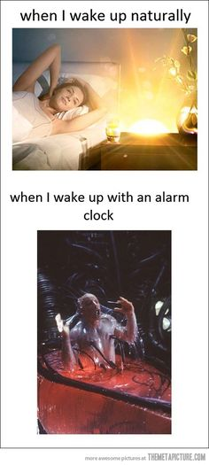 Well I never wake up with an alarm clock my dad drags me out of bed..... Yes I'm one of those people the deep sleeper