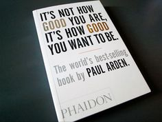 it's not how good you are, it's how good you want to be - by paul arden  ...love it, great book!