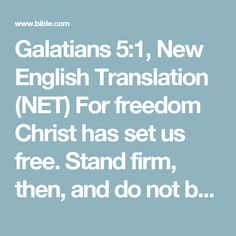 Galatians 5:1, New English Translation (NET) For freedom Christ has set us free. Stand firm, then, and do not be subject again to the yoke of slavery.