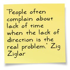 People often complain about lack of time when lack if direction is the real problem.  Zig Ziglar