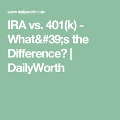 IRA vs. 401(k) - What's the Difference? | DailyWorth