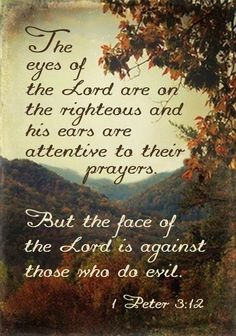 """For the eyes of Jehovah are upon the righteous ones, and his ears are toward their supplication; but the face of Jehovah is against those doing bad things.""  1 Pet. 3:12"