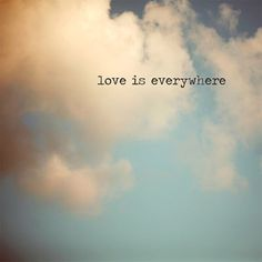 there is more love in the world than anything else. - George MacDonald