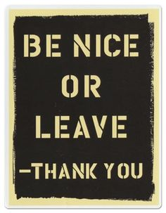 Yes if you can't be nice leave...I've always wanted this sign somewhere in my house! Hahaha