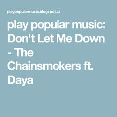 play popular music: Don't Let Me Down - The Chainsmokers ft. Daya