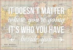 It doesn't matter where you're going. It's who you have beside you