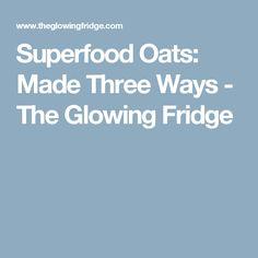 Superfood Oats: Made Three Ways - The Glowing Fridge