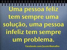 Uma pessoa feliz tem sempre uma solução, uma pessoa infeliz tem sempre um problema.