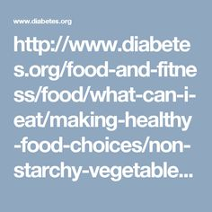 http://www.diabetes.org/food-and-fitness/food/what-can-i-eat/making-healthy-food-choices/non-starchy-vegetables.html?referrer=http://www.google.com/#sthash.wmOpi8Jz.qjtu