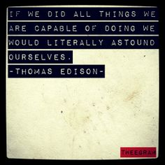 If we did all things we are capable of doing, we would literally astound ourselves. - Thomas Edison - ... And you only know what you can achieve if you are determined to follow your passion.