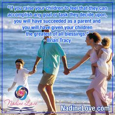 """If you raise your children to feel that they can accomplish any goal or task they decide upon, you will have succeeded as a parent and you will have given your children the greatest of all blessings.""  - Brian Tracy   www.NadineLove.com"