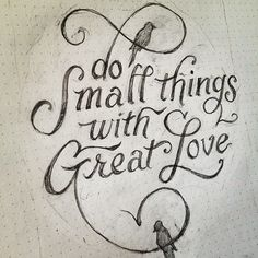 "I think this says it all :D ""Do small things with Great love"""