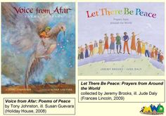 Voice from Afar: Poems of Peace by Tony Johnston, with stunning illustrations by Susan Guevara (Holiday house, 2008); and Let There Be Peace: Prayers from Around the World, collected by Jeremy Brooks and again with gorgeous illustrations, by Jude Daly (Frances Lincoln, 2009)