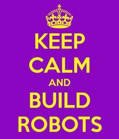 KEEP CALM AND BUILD ROBOTS