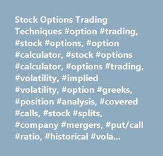 Stock Options Trading Techniques #option #trading, #stock #options, #option #calculator, #stock #options #calculator, #options #trading, #volatility, #implied #volatility, #option #greeks, #position #analysis, #covered #calls, #stock #splits, #company #mergers, #put/call #ratio, #historical #volatility…