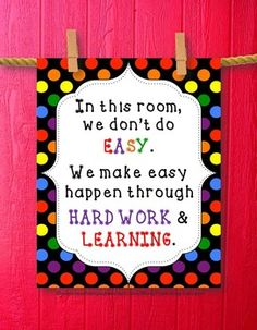Teacher Printables - Classroom Decoration: This printable poster has a wonderful, black polka dot border with the words:  In this room, we don't do EASY. We make easy happen through HARD WORK & LEARNING.