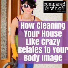 How Cleaning Your House Like a Crazy Relates to Your Body Image! Funny look at how and why we obsess over cleaning from Compared to Who?