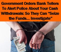 """Government Orders Bank Tellers To Alert Police About Your Cash Withdrawals: So They Can """"Seize the Funds… Investigate"""""""
