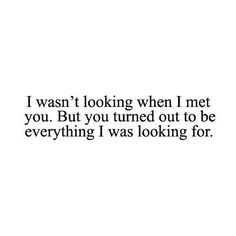 i wasn't looking when i met you. but you tuned out to be everything t was looking for. - oliveoile
