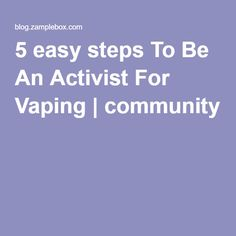 5 easy steps To Be An Activist For Vaping | community