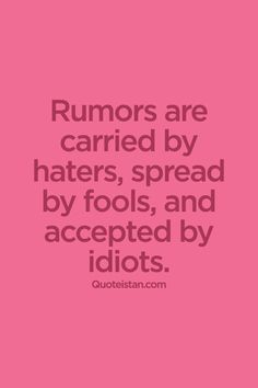 Rumors are carried by haters, spread by fools, and accepted by idiots. #life  #quote