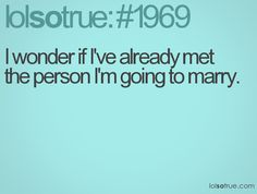 I wonder if I've already met the person I'm going to marry.
